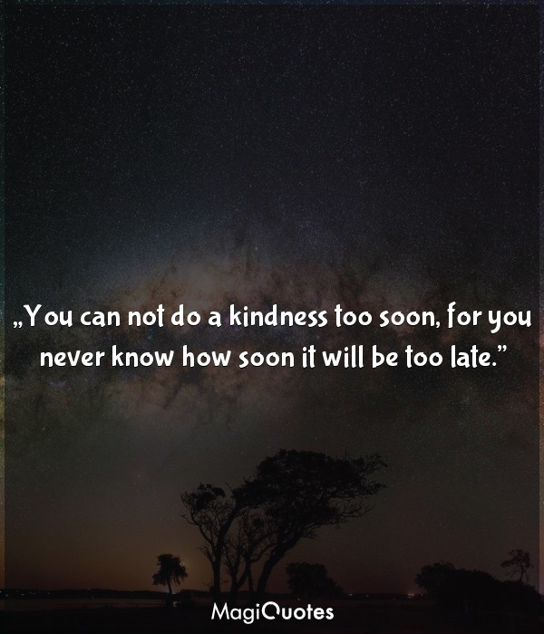 You can not do a kindness too soon