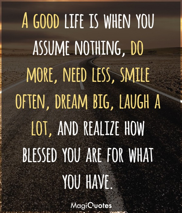 A good life is when you assume nothing