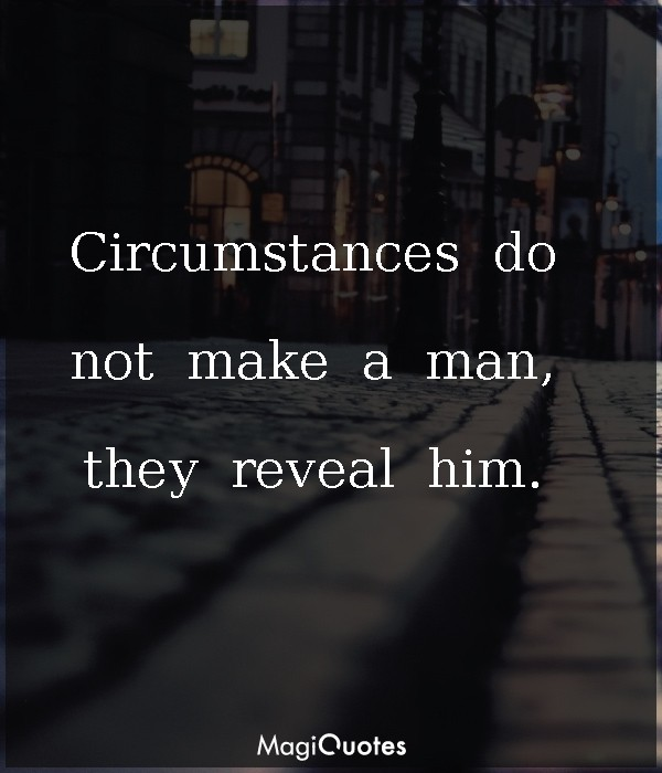 Circumstances do not make a man