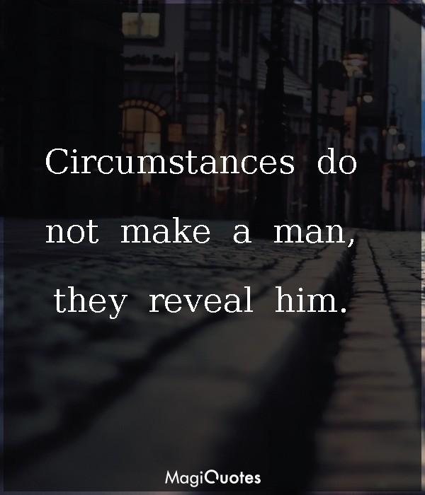 Circumstances do not make a man