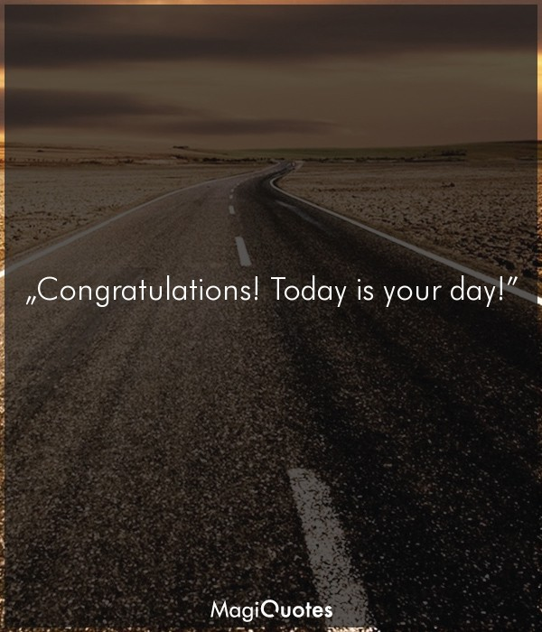 Congratulations! Today is your day!