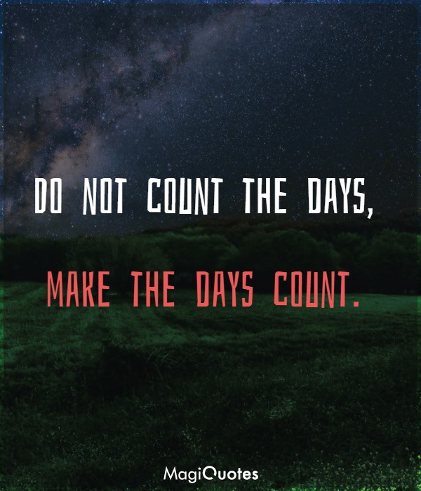 Do not count the days