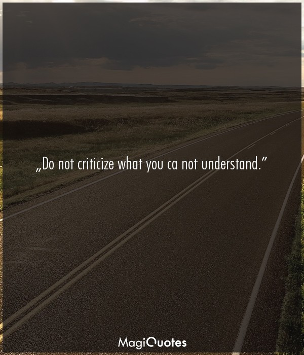 Do not criticize what you ca not understand
