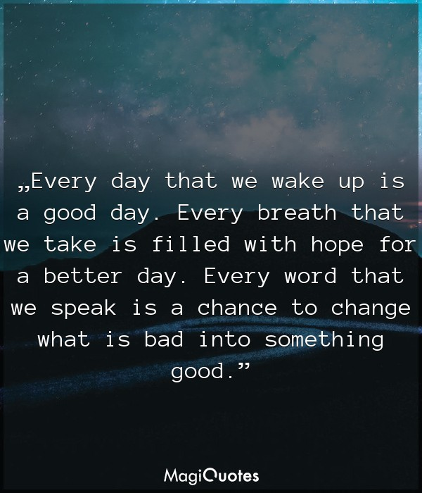 Every day that we wake up is a good day