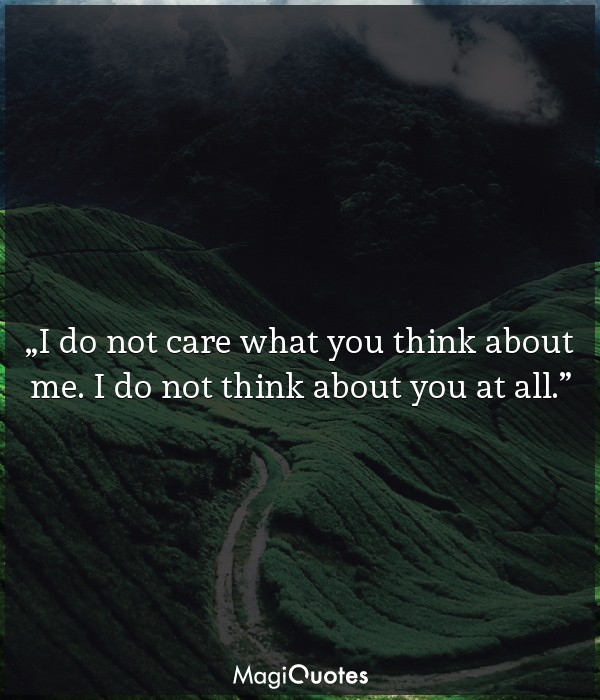 I do not care what you think about me