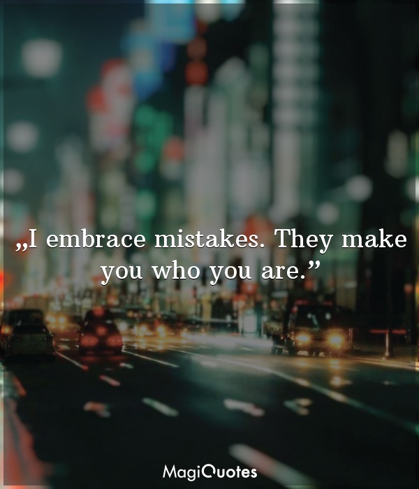 I embrace mistakes. They make you who you are