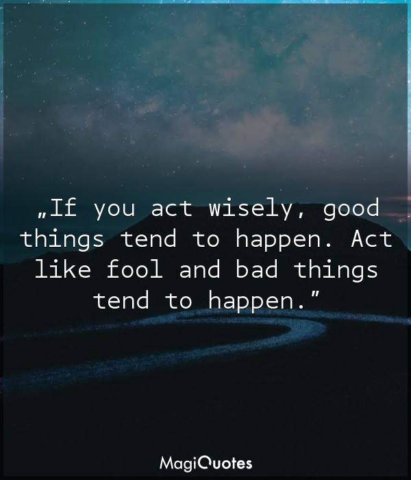 If you act wisely good things tend to happen