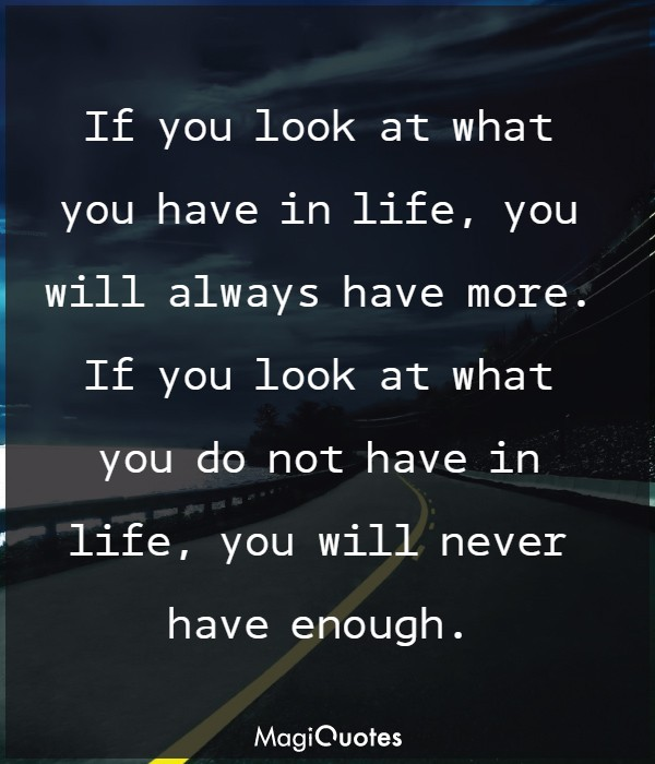 If you look at what you have in life, you will always have more