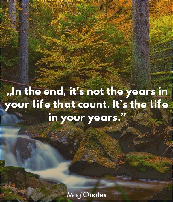 In the end, it's not the years in your life that count