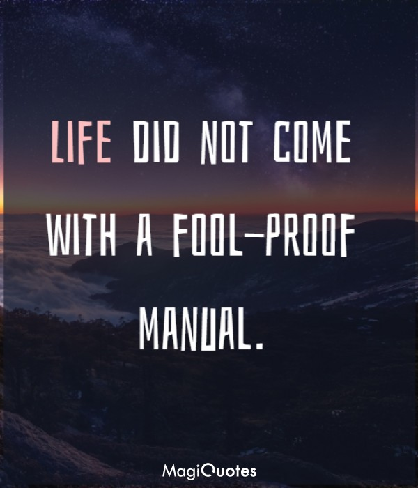 Life did not come with a fool-proof manual