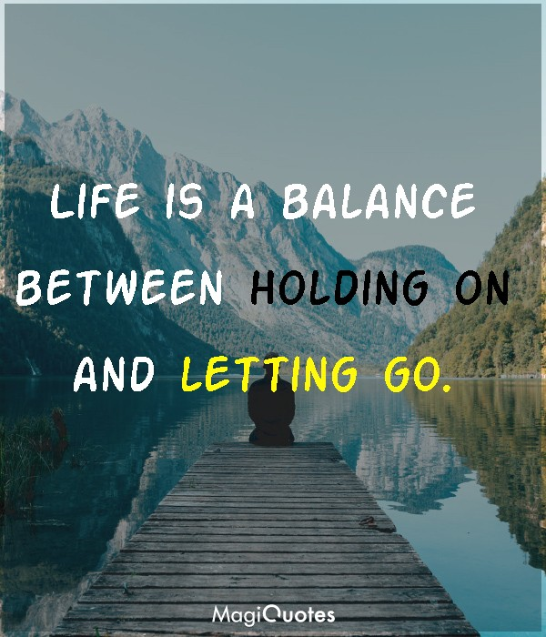 Life is a balance between holding on and letting go