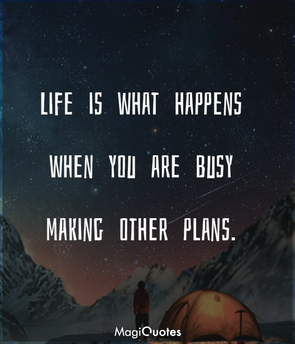 Life is what happens when you are busy