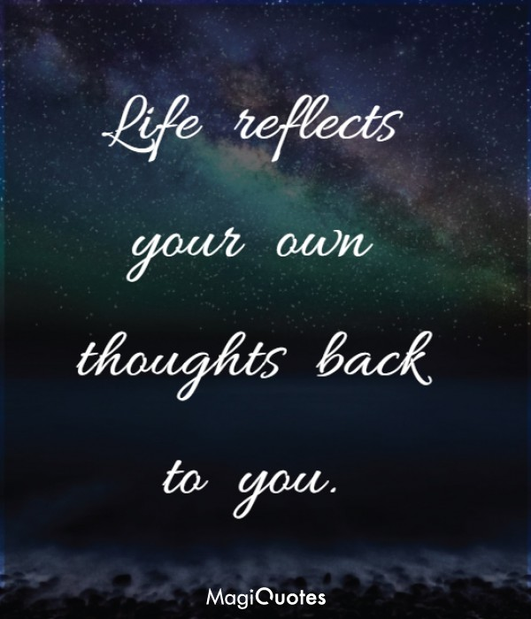 Life reflects your own thoughts back to you