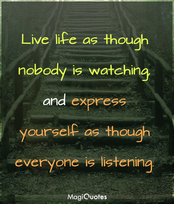 Live life as though nobody is watching