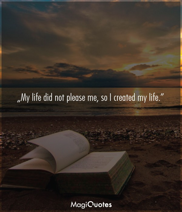 My life did not please me, so I created my life