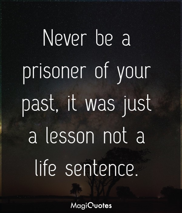 Never be a prisoner of your past, it was just a lesson not a life sentence