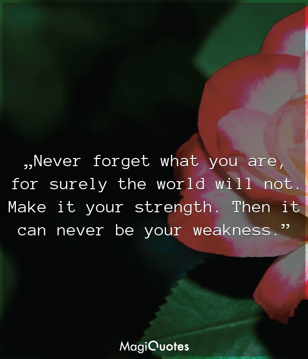 Never forget what you are, for surely the world will not