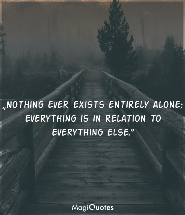 Nothing ever exists entirely alone