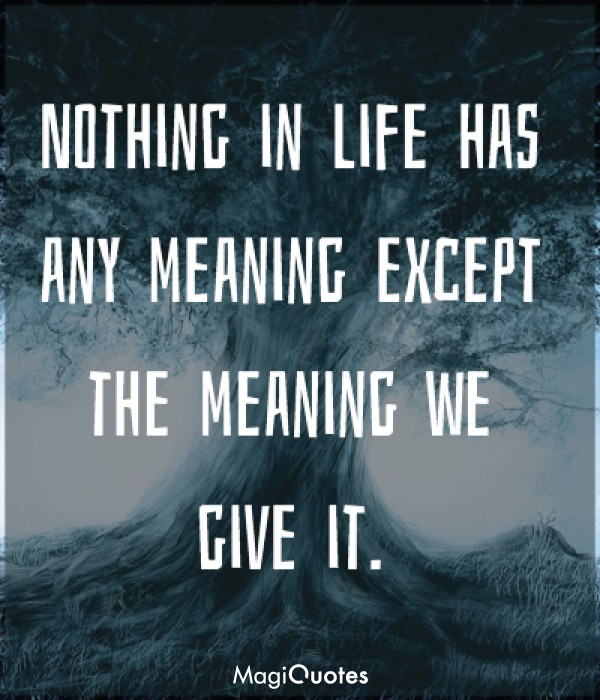 Nothing in life has any meaning except the meaning we give it