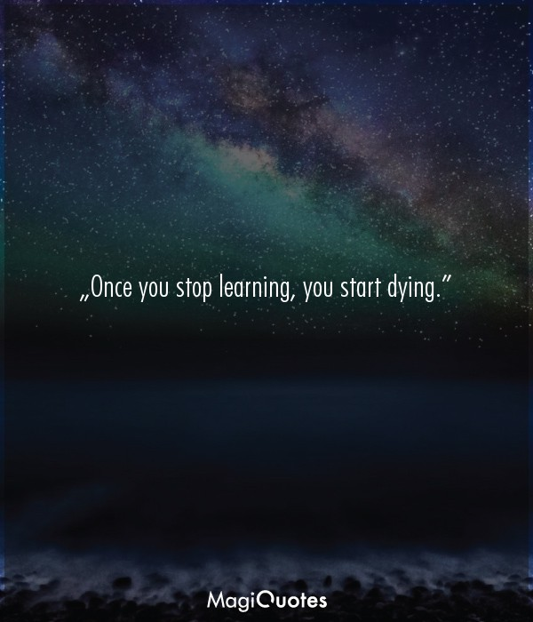 Once you stop learning, you start dying