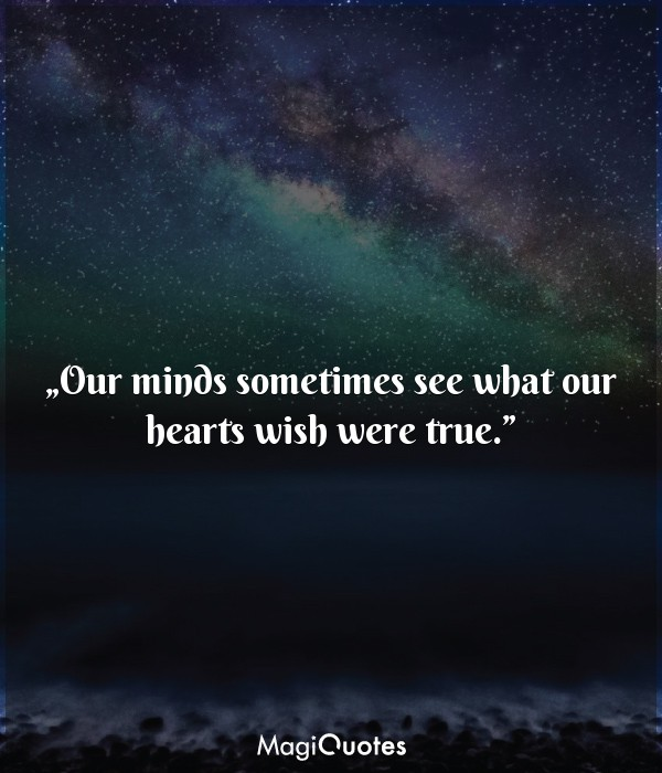 Our minds sometimes see what our hearts wish were true