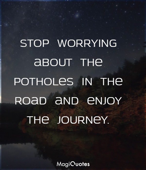Stop worrying about the potholes in the road