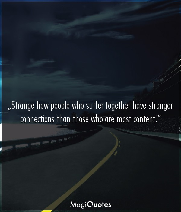 Strange how people who suffer together have stronger connections