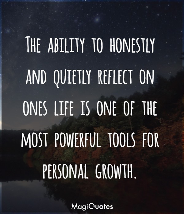 The ability to honestly and quietly reflect on ones life