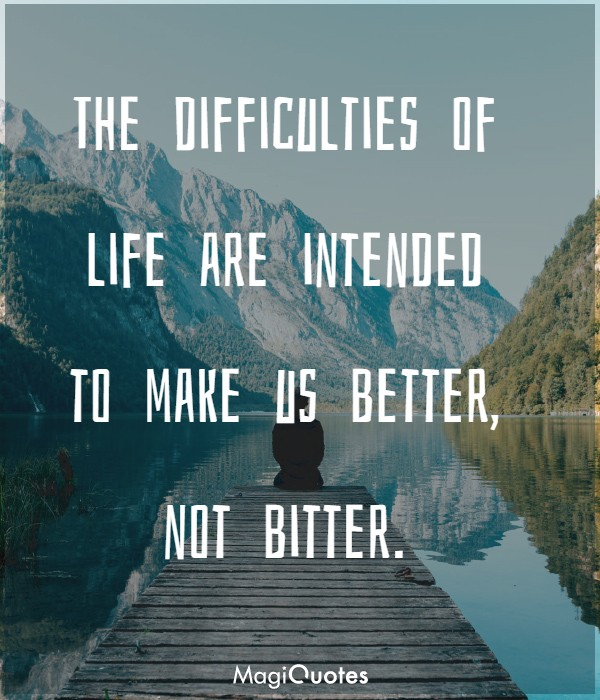 The difficulties of life are intended to make us better