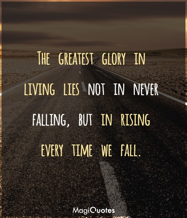 The greatest glory in living lies not in never falling, but in rising every time we fall