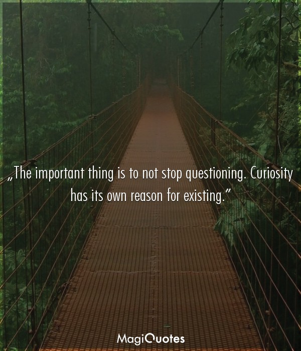 The important thing is to not stop questioning
