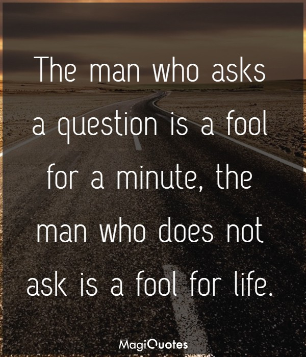 The man who asks a question is a fool for a minute