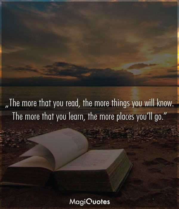 The more that you read, the more things you will know