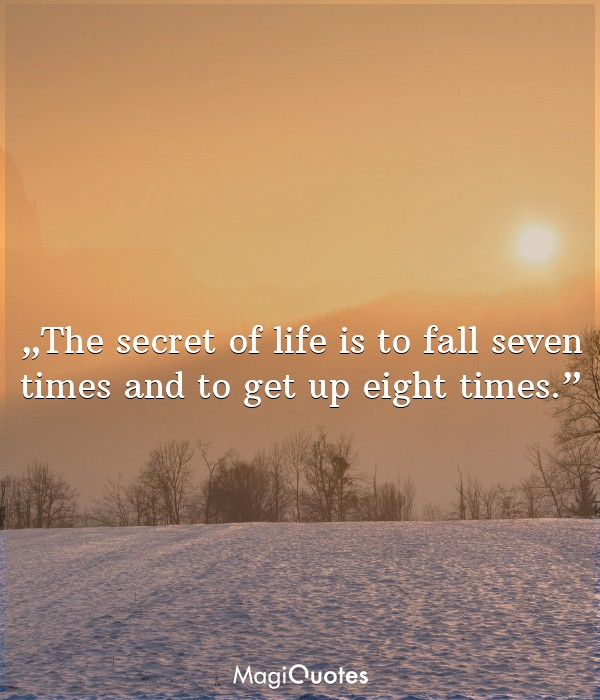 The secret of life is to fall seven times and to get up eight times