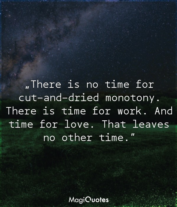 There is time for work. And time for love. That leaves no other time.