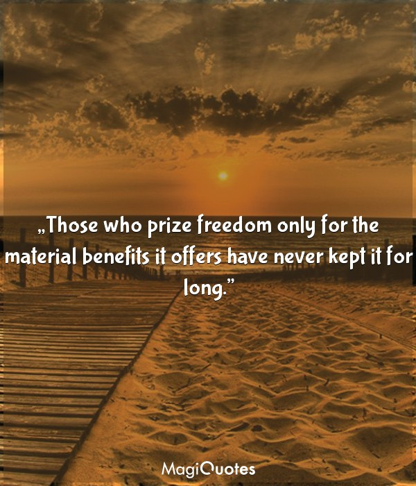 Those who prize freedom only for the material benefits
