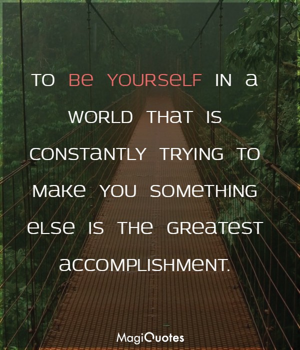 To be yourself in a world that is constantly trying to make you something else
