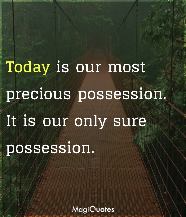 Today is our most precious possession