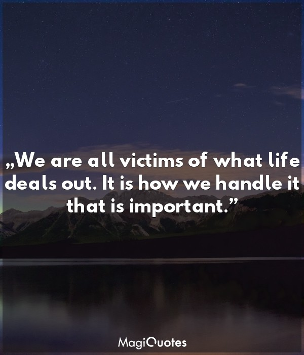 We are all victims of what life deals out