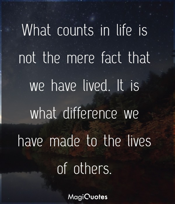 What counts in life is not the mere fact that we have lived