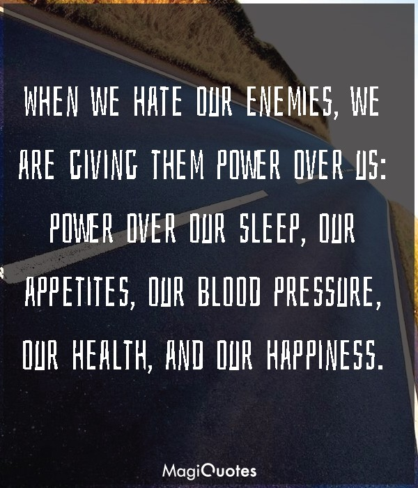 When we hate our enemies, we are giving them power over us