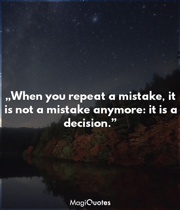 When you repeat a mistake, it is not a mistake anymore