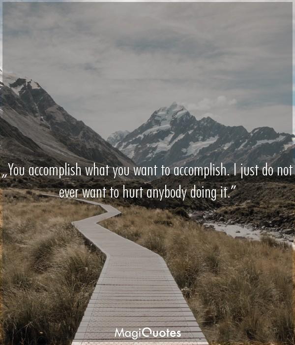 You accomplish what you want to accomplish