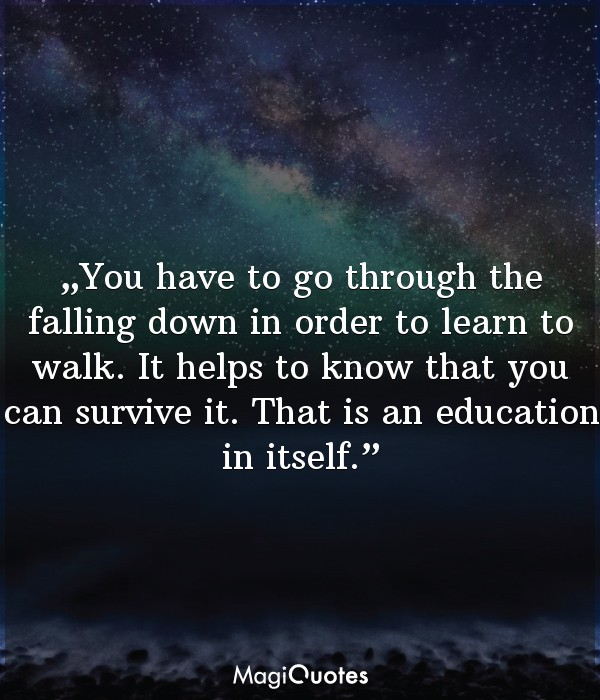 You have to go through the falling down in order to learn to walk