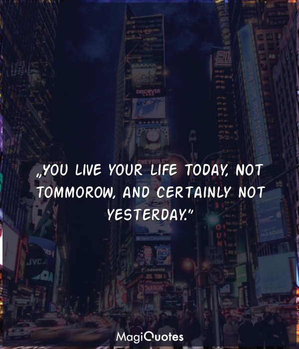 You live your life today