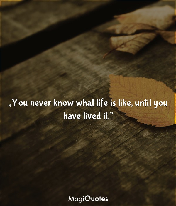 You never know what life is like, until you have lived it