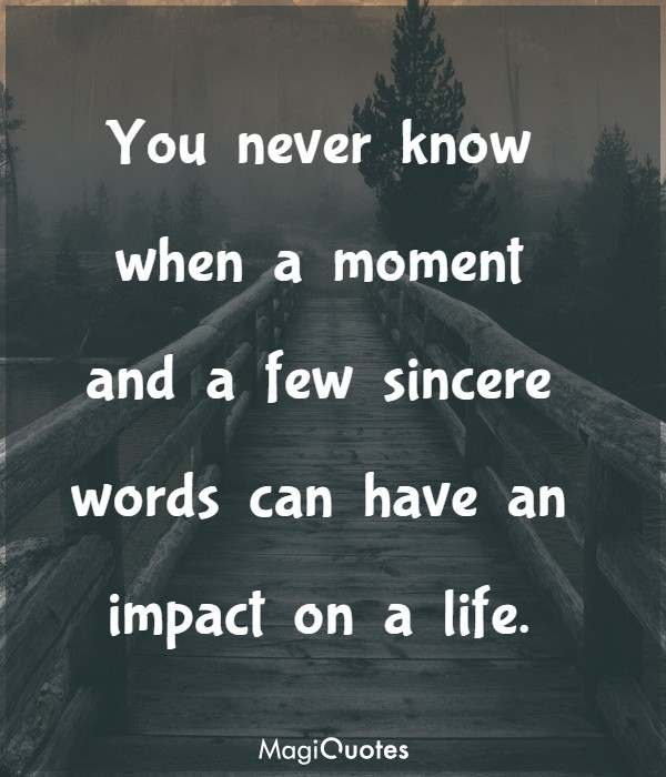 You never know when a moment and a few sincere words