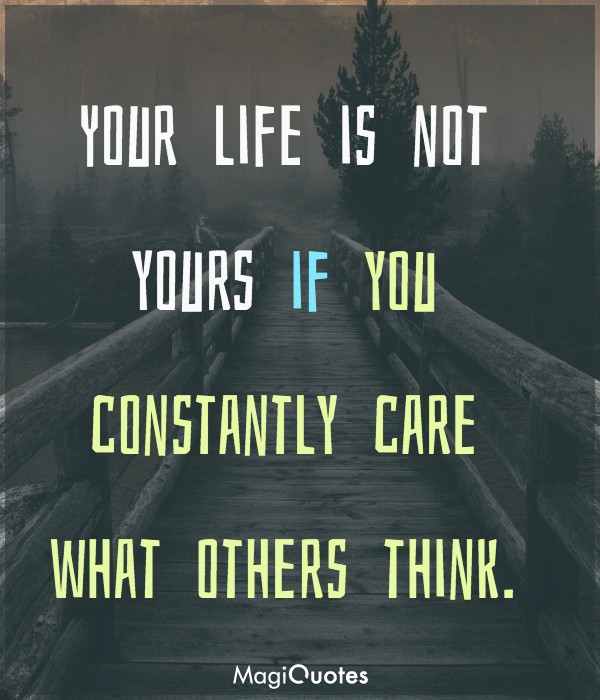 Your is not yours if you constantly care what others think