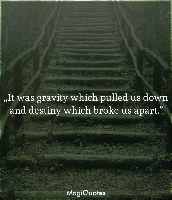 It was gravity which pulled us down