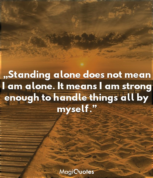 Standing alone does not mean I am alone